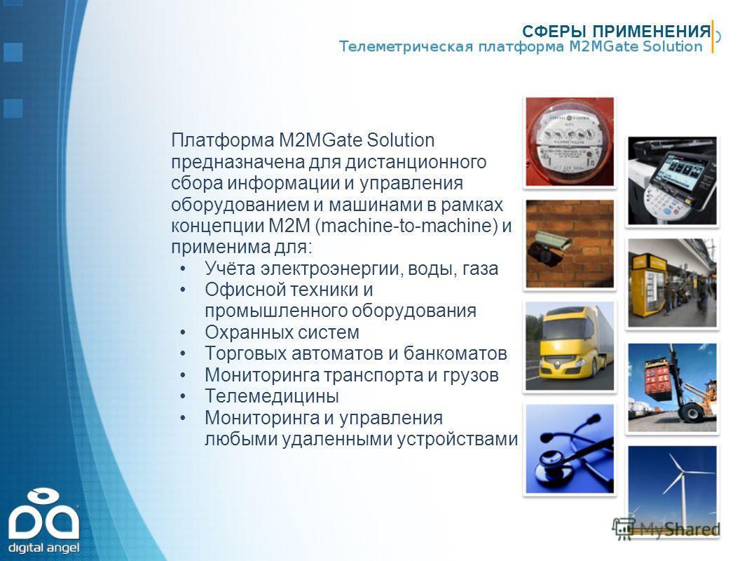 СФЕРЫ ПРИМЕНЕНИЯ Платформа М2МGate Solution предназначена для дистанционного сбора информации и управления оборудованием и машинами в рамках концепции M2M (machine-to-machine) и применима для: Учёта электроэнергии, воды, газа Офисной техники и промыш