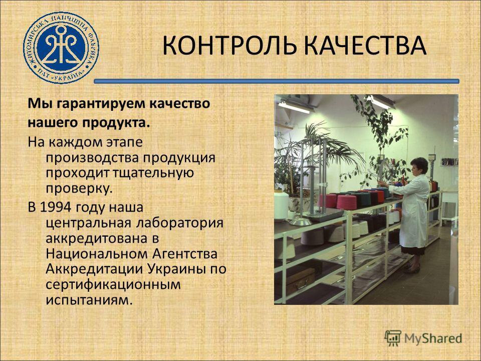 КОНТРОЛЬ КАЧЕСТВА Мы гарантируем качество нашего продукта. На каждом этапе производства продукция проходит тщательную проверку. В 1994 году наша центральная лаборатория аккредитована в Национальном Агентства Аккредитации Украины по сертификационным и
