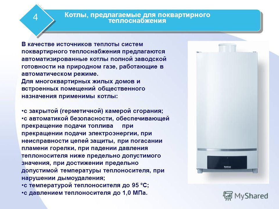 В качестве источников теплоты систем поквартирного теплоснабжения предлагаются автоматизированные котлы полной заводской готовности на природном газе, работающие в автоматическом режиме. Для многоквартирных жилых домов и встроенных помещений обществе