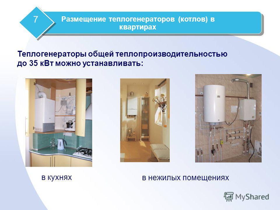 в кухнях в нежилых помещениях Теплогенераторы общей теплопроизводительностью до 35 кВт можно устанавливать: Размещение теплогенераторов (котлов) в квартирах 7