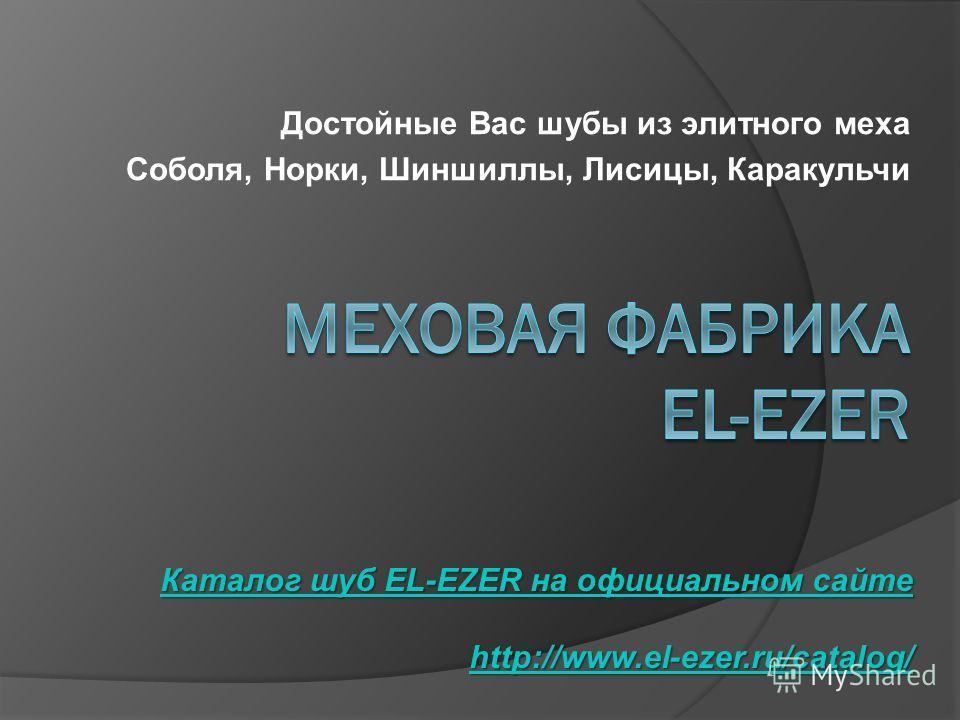Достойные Вас шубы из элитного меха Соболя, Норки, Шиншиллы, Лисицы, Каракульчи Каталог шуб EL-EZER на официальном сайте Каталог шуб EL-EZER на официальном сайте http://www.el-ezer.ru/catalog/