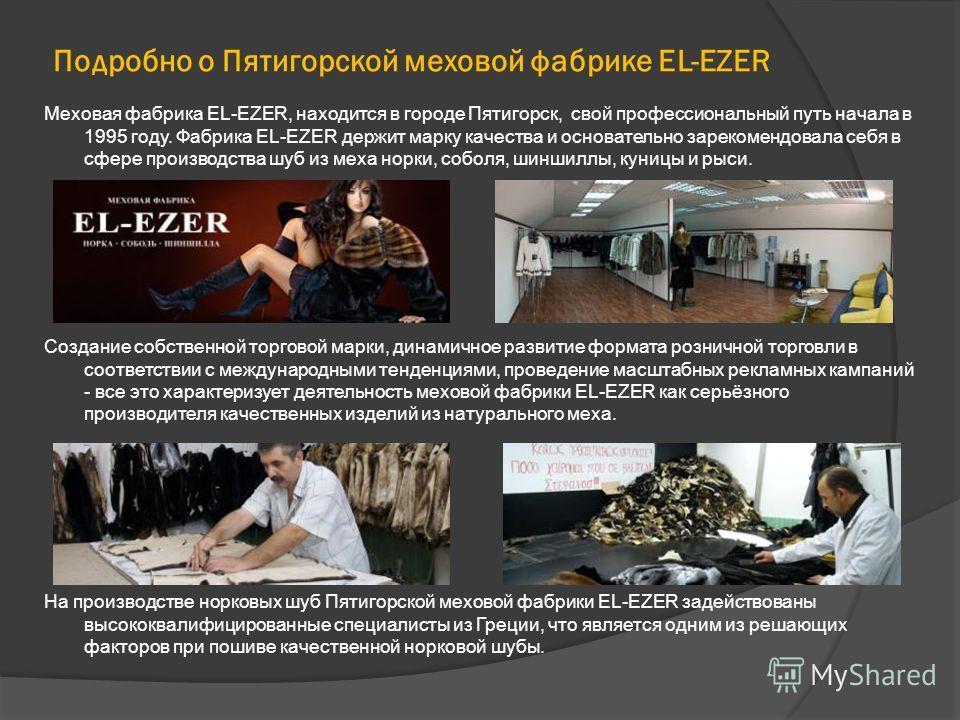 Подробно о Пятигорской меховой фабрике EL-EZER Меховая фабрика EL-EZER, находится в городе Пятигорск, свой профессиональный путь начала в 1995 году. Фабрика EL-EZER держит марку качества и основательно зарекомендовала себя в сфере производства шуб из