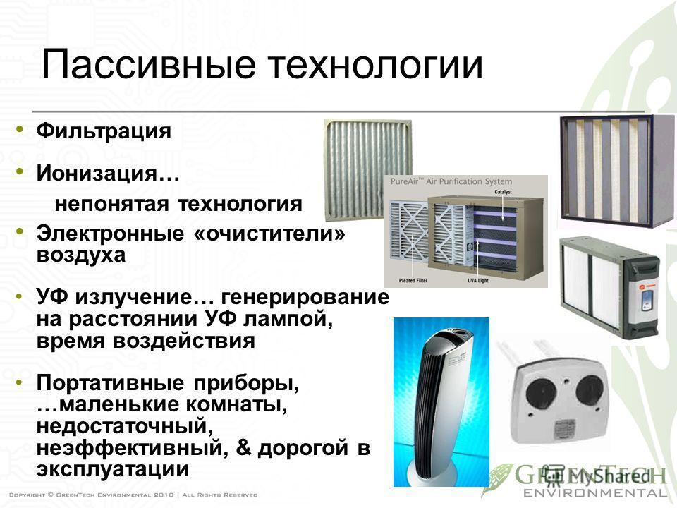 Пассивные технологии Фильтрация Ионизация… непонятая технология Электронные «очистители» воздуха УФ излучение… генерирование на расстоянии УФ лампой, время воздействия Портативные приборы, …маленькие комнаты, недостаточный, неэффективный, & дорогой в