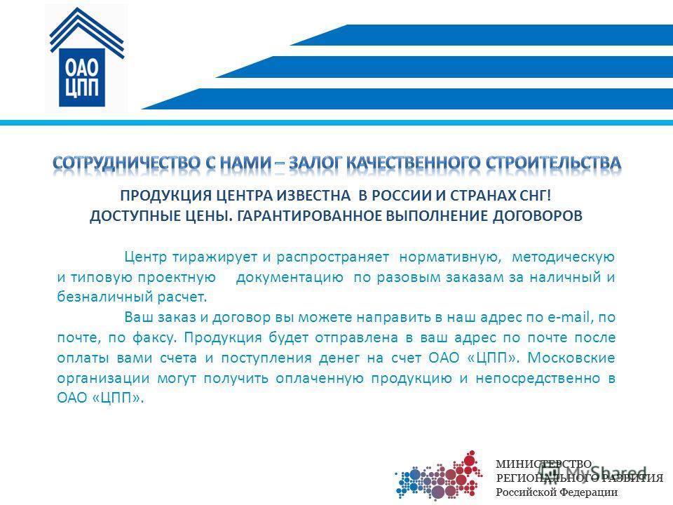 ПРОДУКЦИЯ ЦЕНТРА ИЗВЕСТНА В РОССИИ И СТРАНАХ СНГ! ДОСТУПНЫЕ ЦЕНЫ. ГАРАНТИРОВАННОЕ ВЫПОЛНЕНИЕ ДОГОВОРОВ Центр тиражирует и распространяет нормативную, методическую и типовую проектную документацию по разовым заказам за наличный и безналичный расчет. В