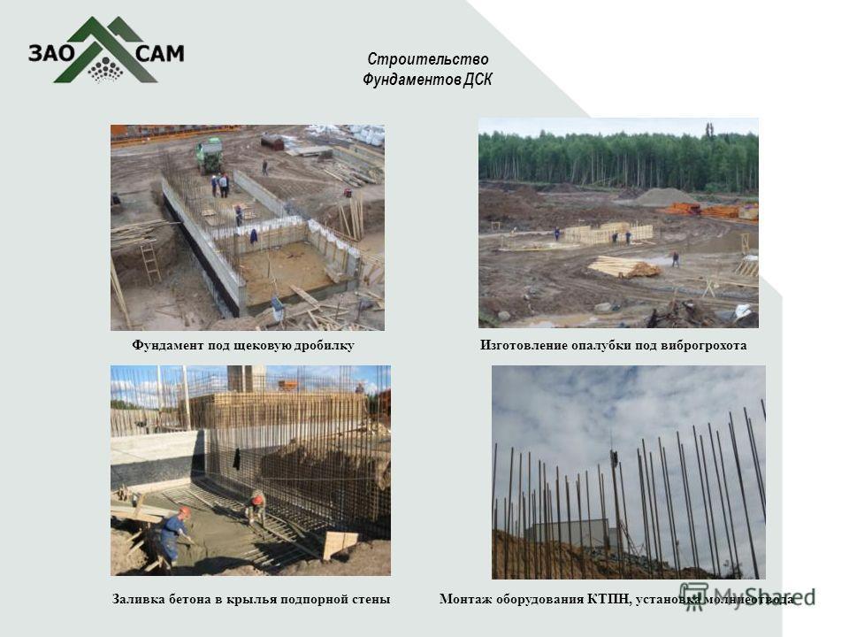 5 Строительство Фундаментов ДСК Фундамент под щековую дробилку Заливка бетона в крылья подпорной стеныМонтаж оборудования КТПН, установка молниеотвода Изготовление опалубки под виброгрохота