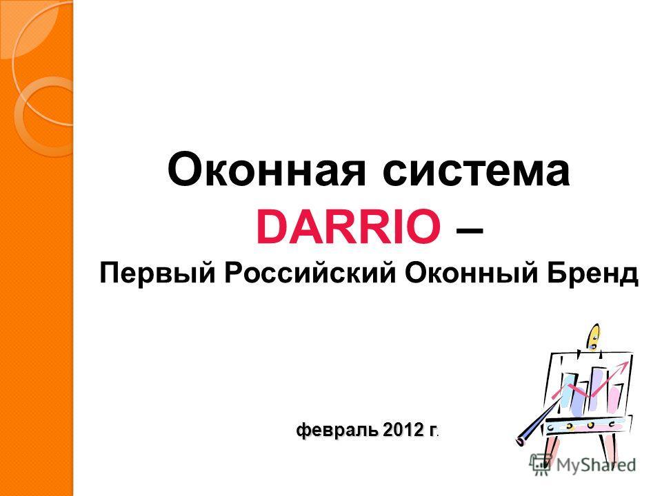 Оконная система DARRIO – Первый Российский Оконный Бренд февраль 2012 г февраль 2012 г.
