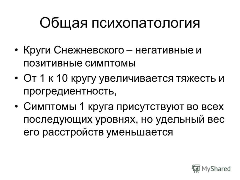 Общая психопатология Круги Снежневского – негативные и позитивные симптомы От 1 к 10 кругу увеличивается тяжесть и прогредиентность, Симптомы 1 круга присутствуют во всех последующих уровнях, но удельный вес его расстройств уменьшается