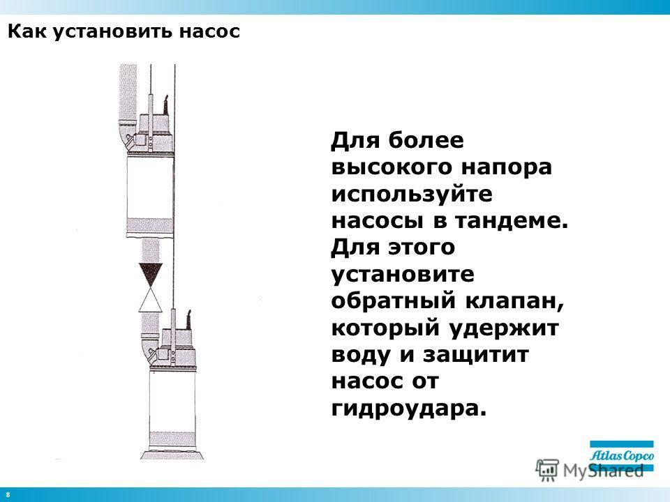8 Как установить насос Для более высокого напора используйте насосы в тандеме. Для этого установите обратный клапан, который удержит воду и защитит насос от гидроудара.