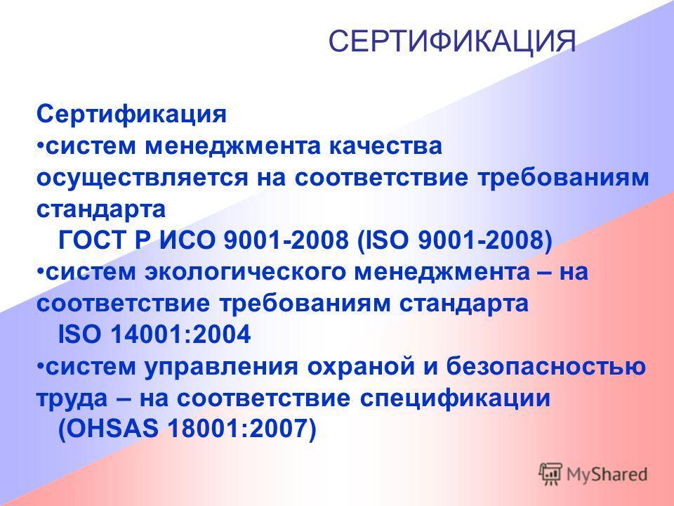 СЕРТИФИКАЦИЯ Сертификация систем менеджмента качества осуществляется на соответствие требованиям стандарта ГОСТ Р ИСО 9001-2008 (ISO 9001-2008) систем экологического менеджмента – на соответствие требованиям стандарта ISO 14001:2004 систем управления