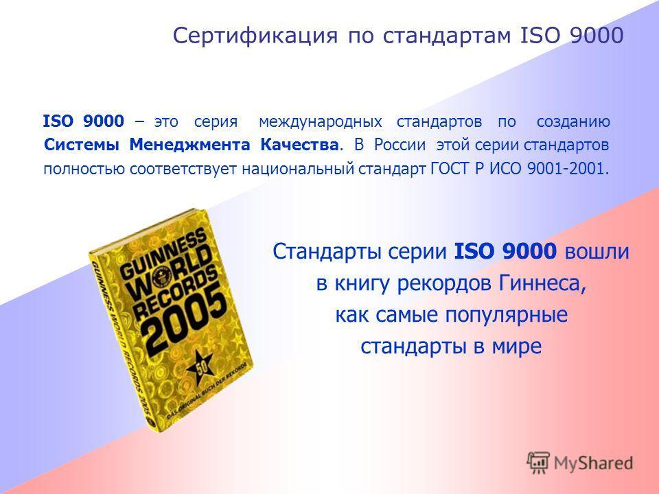 Сертификация по стандартам ISO 9000 ISO 9000 – это серия международных стандартов по созданию Системы Менеджмента Качества. В России этой серии стандартов полностью соответствует национальный стандарт ГОСТ Р ИСО 9001-2001. Стандарты серии ISO 9000 во
