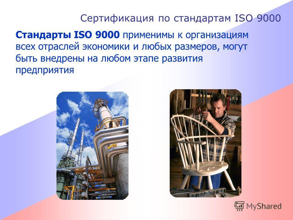Сертификация по стандартам ISO 9000 Стандарты ISO 9000 применимы к организациям всех отраслей экономики и любых размеров, могут быть внедрены на любом этапе развития предприятия