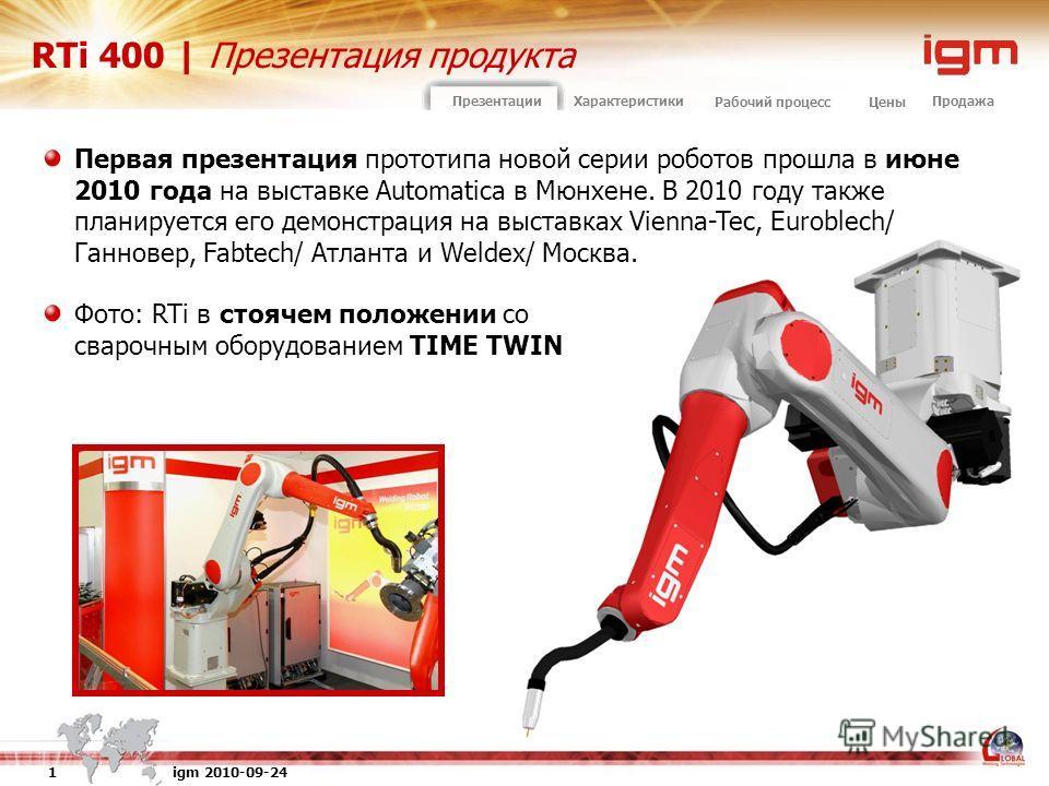 igm 2010-09-24 1 ПродажаПрезентацииХарактеристики Рабочий процессЦены RTi 400 | Презентация продукта Первая презентация прототипа новой серии роботов прошла в июне 2010 года на выставке Automatica в Мюнхене. В 2010 году также планируется его демонстр