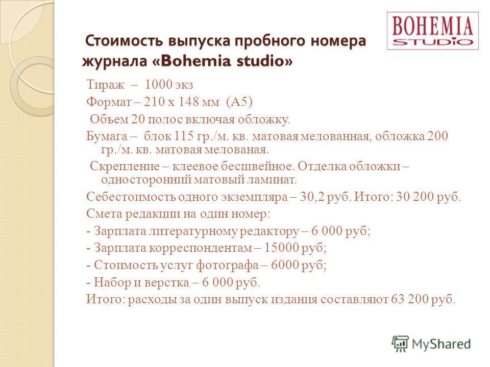 Стоимость выпуска пробного номера журнала «Bohemia studio» Стоимость выпуска пробного номера журнала «Bohemia studio» Тираж – 1000 экз Формат – 210 x 148 мм (А5) Объем 20 полос включая обложку. Бумага – блок 115 гр./м. кв. матовая мелованная, обложка