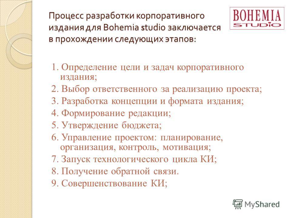 Процесс разработки корпоративного издания для Bohemia studio заключается в прохождении следующих этапов : 1. Определение цели и задач корпоративного издания; 2. Выбор ответственного за реализацию проекта; 3. Разработка концепции и формата издания; 4.