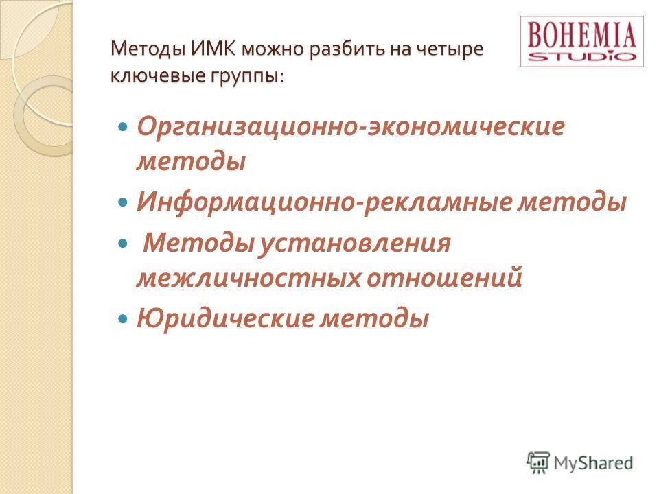Методы ИМК можно разбить на четыре ключевые группы : Организационно - экономические методы Информационно - рекламные методы Методы установления межличностных отношений Юридические методы