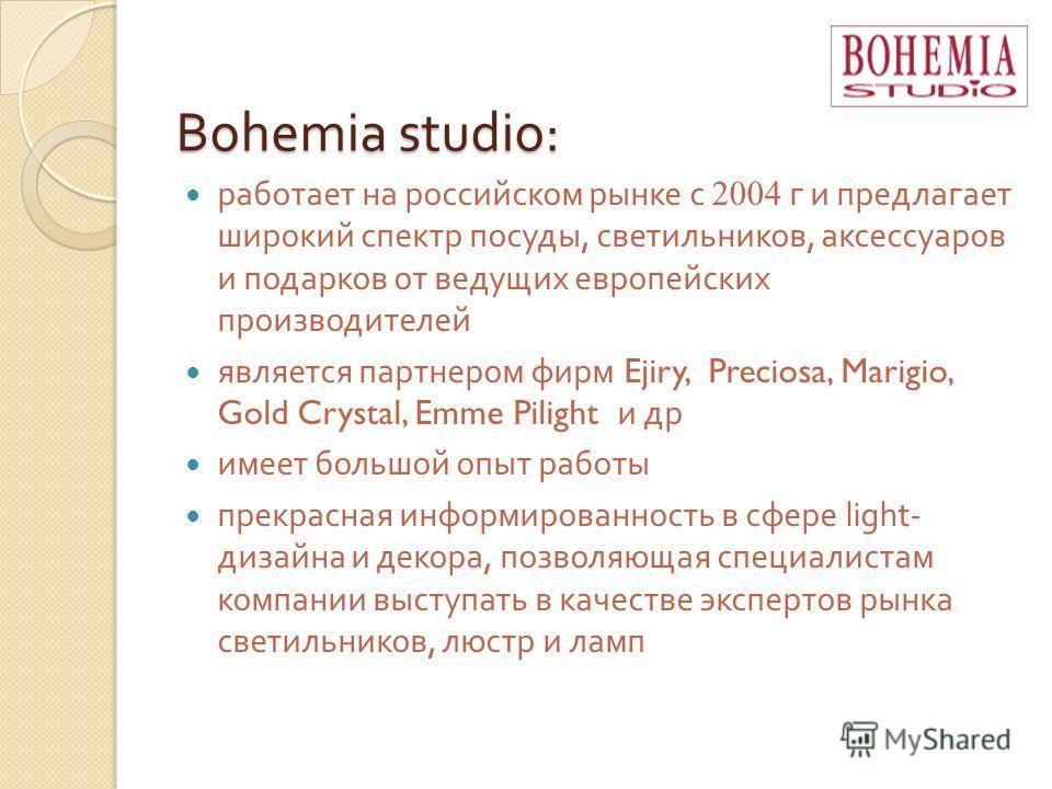 Bohemia studio: работает на российском рынке с 2004 г и предлагает широкий спектр посуды, светильников, аксессуаров и подарков от ведущих европейских производителей является партнером фирм Ejiry, Preciosa, Marigio, Gold Crystal, Emme Pilight и др име