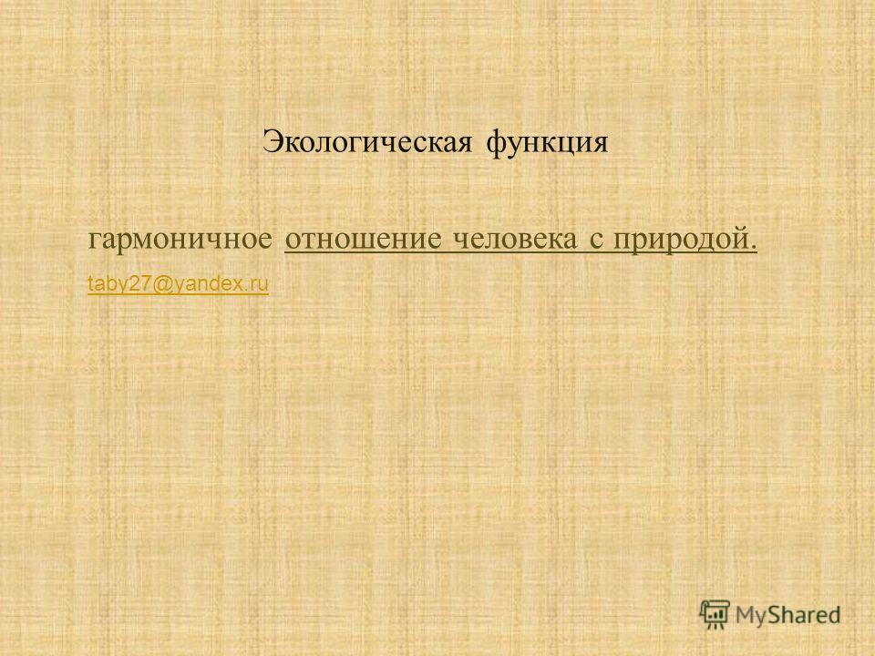 Экологическая функция гармоничное отношение человека с природой. taby27@yandex.ru