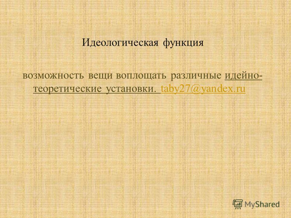 Идеологическая функция возможность вещи воплощать различные идейно - теоретические установки. taby27@yandex.ru