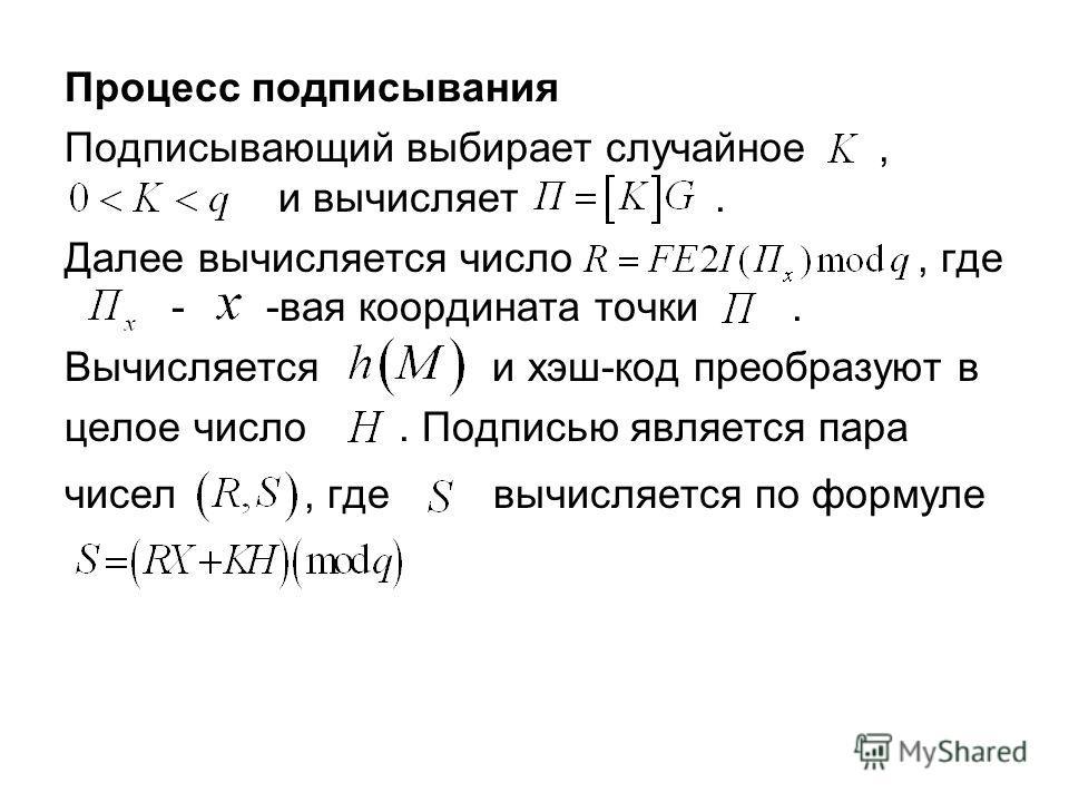 Процесс подписывания Подписывающий выбирает случайное, и вычисляет. Далее вычисляется число, где - -вая координата точки. Вычисляется и хэш-код преобразуют в целое число. Подписью является пара чисел, где вычисляется по формуле