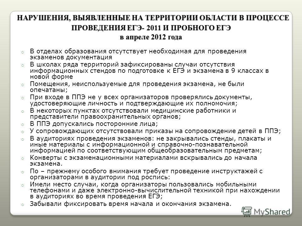 НАРУШЕНИЯ, ВЫЯВЛЕННЫЕ НА ТЕРРИТОРИИ ОБЛАСТИ В ПРОЦЕССЕ ПРОВЕДЕНИЯ ЕГЭ- 2011 И ПРОБНОГО ЕГЭ в апреле 2012 года НАРУШЕНИЯ, ВЫЯВЛЕННЫЕ НА ТЕРРИТОРИИ ОБЛАСТИ В ПРОЦЕССЕ ПРОВЕДЕНИЯ ЕГЭ- 2011 И ПРОБНОГО ЕГЭ в апреле 2012 года o В отделах образования отсутс