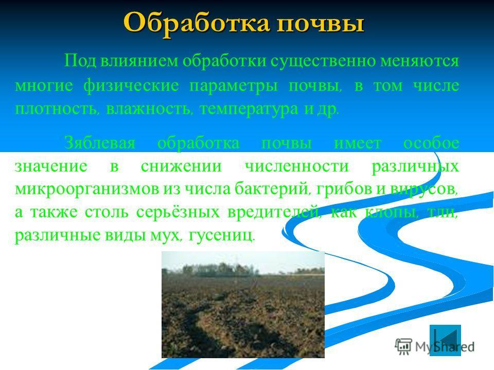 Обработка почвы Под влиянием обработки существенно меняются многие физические параметры почвы, в том числе плотность, влажность, температура и др. Зяблевая обработка почвы имеет особое значение в снижении численности различных микроорганизмов из числ