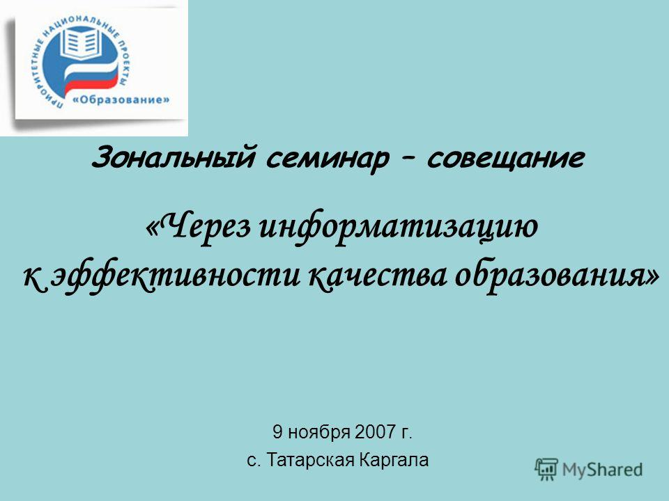 Зональный семинар – совещание «Через информатизацию к эффективности качества образования» 9 ноября 2007 г. с. Татарская Каргала