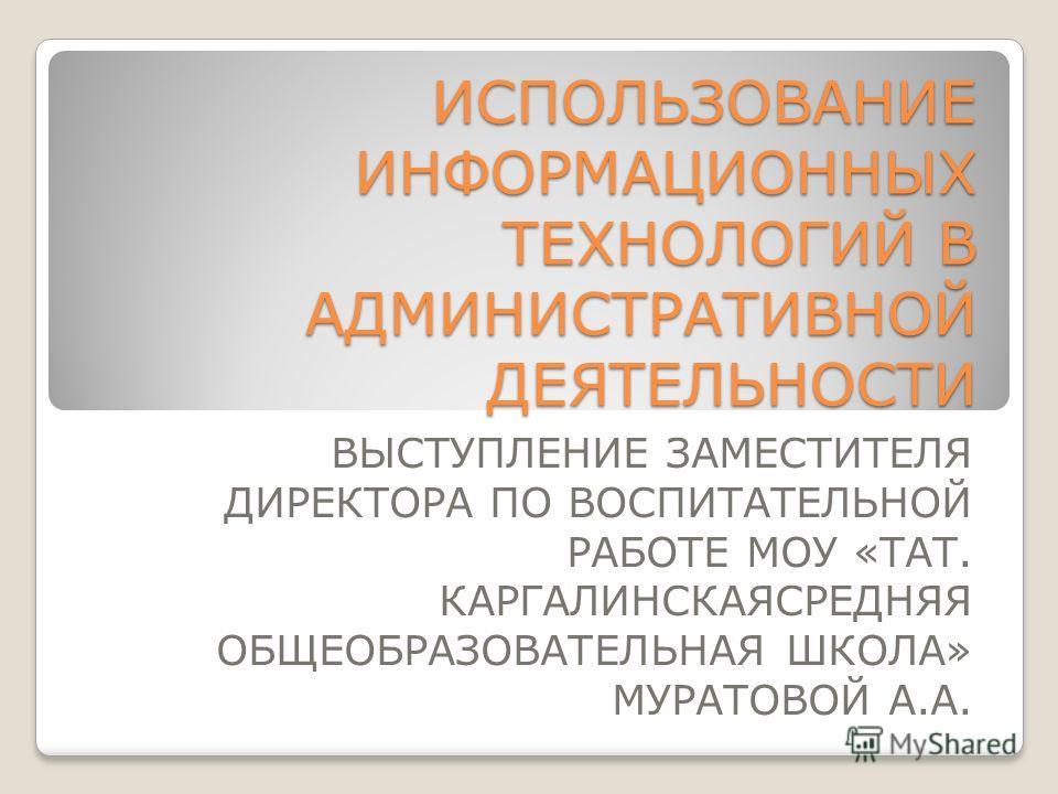 ИСПОЛЬЗОВАНИЕ ИНФОРМАЦИОННЫХ ТЕХНОЛОГИЙ В АДМИНИСТРАТИВНОЙ ДЕЯТЕЛЬНОСТИ ВЫСТУПЛЕНИЕ ЗАМЕСТИТЕЛЯ ДИРЕКТОРА ПО ВОСПИТАТЕЛЬНОЙ РАБОТЕ МОУ «ТАТ. КАРГАЛИНСКАЯСРЕДНЯЯ ОБЩЕОБРАЗОВАТЕЛЬНАЯ ШКОЛА» МУРАТОВОЙ А.А.
