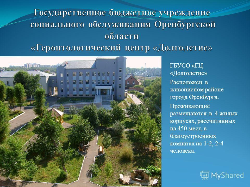 ГБУСО «ГЦ «Долголетие» Расположен в живописном районе города Оренбурга. Проживающие размещаются в 4 жилых корпусах, рассчитанных на 450 мест, в благоустроенных комнатах на 1-2, 2-4 человека.