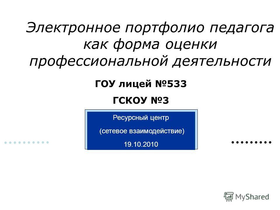 ГОУ лицей 533 ГСКОУ 3 Ресурсный центр (сетевое взаимодействие) 19.10.2010 Электронное портфолио педагога как форма оценки профессиональной деятельности