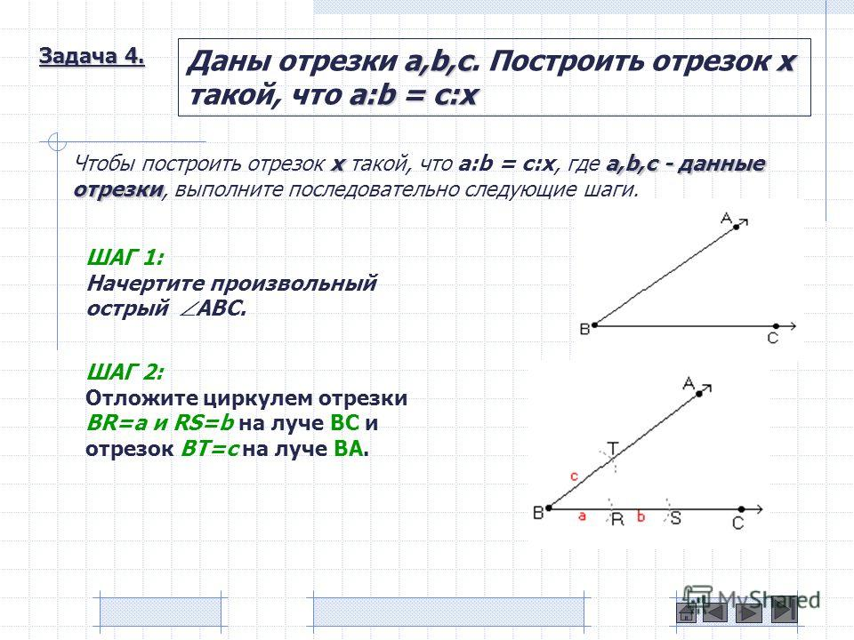 Задача 4. a,b,cx a:b = c:x Даны отрезки a,b,c. Построить отрезок x такой, что a:b = c:x xa,b,c - данные отрезки Чтобы построить отрезок x такой, что a:b = c:x, где a,b,c - данные отрезки, выполните последовательно следующие шаги. ШАГ 1: Начертите про