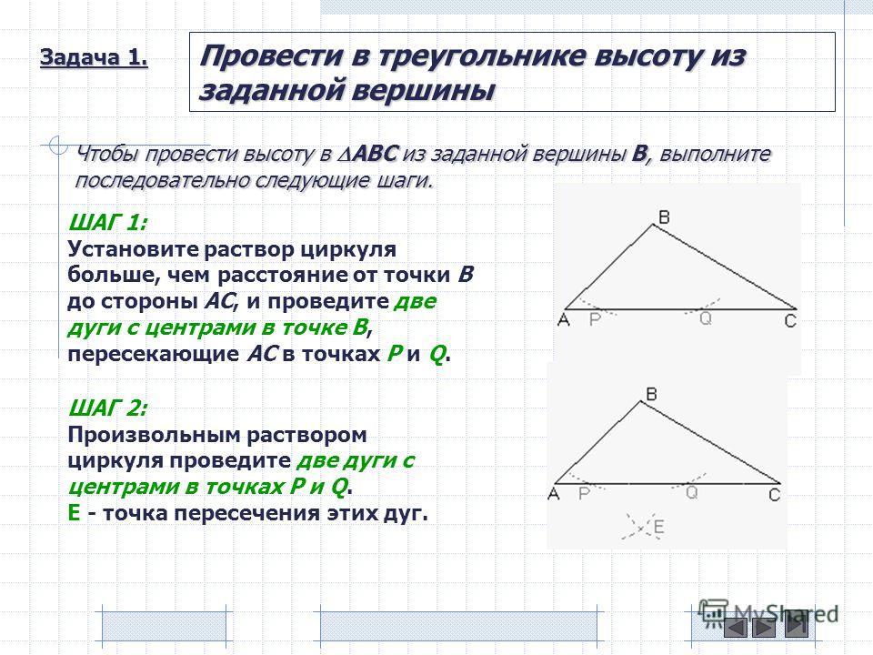 Задача 1. Провести в треугольнике высоту из заданной вершины Чтобы провести высоту в ABC из заданной вершины B, выполните последовательно следующие шаги. ШАГ 1: Установите раствор циркуля больше, чем расстояние от точки B до стороны AC, и проведите д