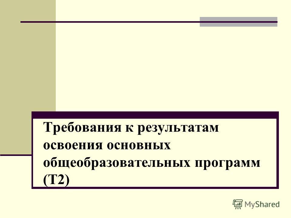 Требования к результатам освоения основных общеобразовательных программ (Т2)