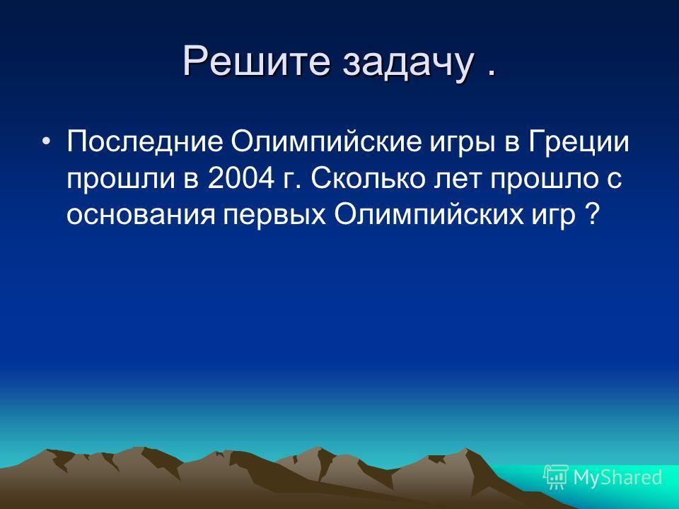 Решите задачу. Последние Олимпийские игры в Греции прошли в 2004 г. Сколько лет прошло с основания первых Олимпийских игр ?