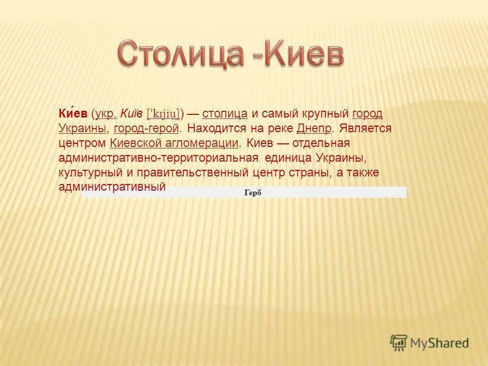 Герб Ки́ев (укр. Київ [ ˈ k ɪ jiu ̯ ] ) столица и самый крупный город Украины, город-герой. Находится на реке Днепр. Является центром Киевской агломерации. Киев отдельная административно-территориальная единица Украины, культурный и правительственный