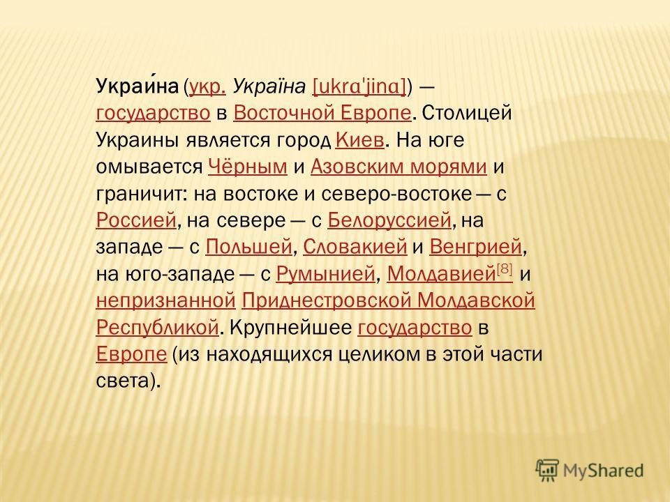 Украина (укр. Україна [ukr ɑˈ jin ɑ ]) государство в Восточной Европе. Столицей Украины является город Киев. На юге омывается Чёрным и Азовским морями и граничит: на востоке и северо-востоке с Россией, на севере с Белоруссией, на западе с Польшей, Сл