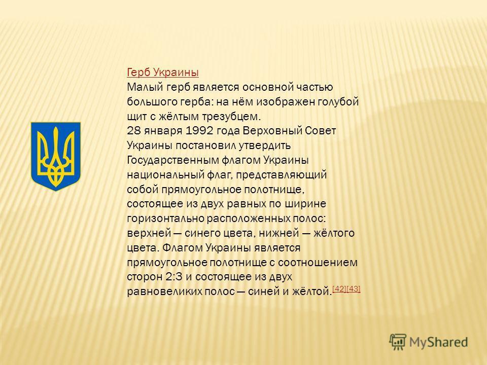 Герб Украины Малый герб является основной частью большого герба: на нём изображен голубой щит с жёлтым трезубцем. 28 января 1992 года Верховный Совет Украины постановил утвердить Государственным флагом Украины национальный флаг, представляющий собой