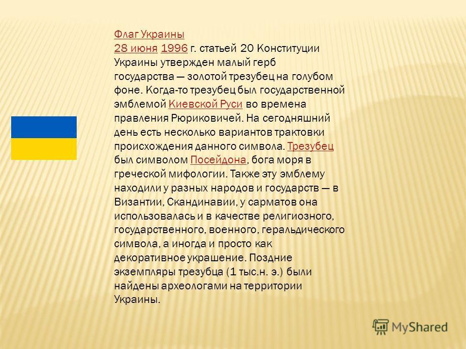 Флаг Украины 28 июня28 июня 1996 г. статьей 20 Конституции Украины утвержден малый герб государства золотой трезубец на голубом фоне. Когда-то трезубец был государственной эмблемой Киевской Руси во времена правления Рюриковичей. На сегодняшний день е