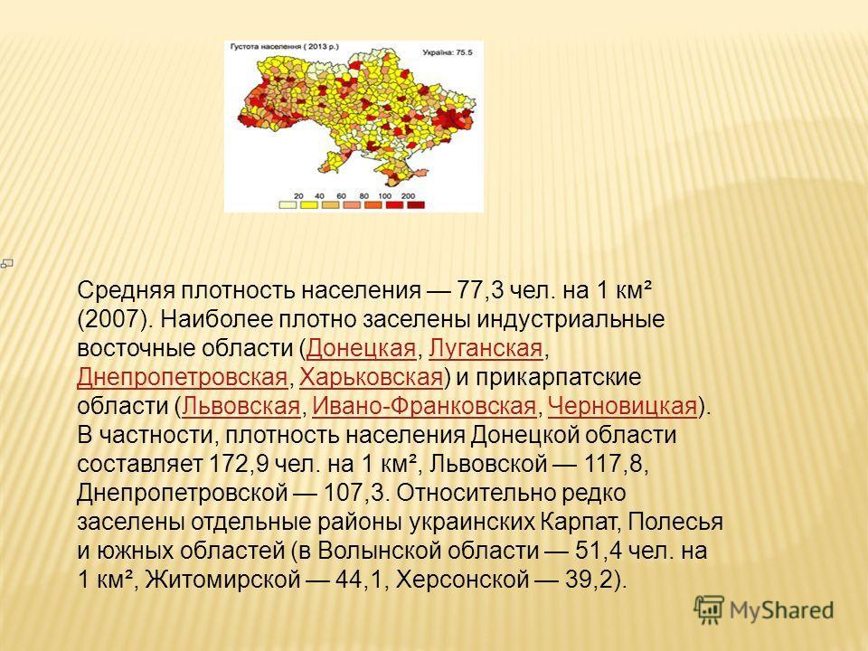 Средняя плотность населения 77,3 чел. на 1 км² (2007). Наиболее плотно заселены индустриальные восточные области (Донецкая, Луганская, Днепропетровская, Харьковская) и прикарпатские области (Львовская, Ивано-Франковская, Черновицкая). В частности, пл