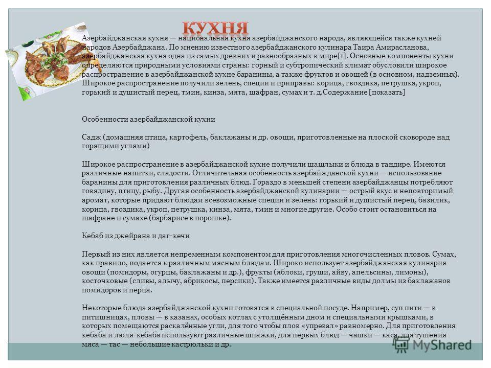 Азербайджанская кухня национальная кухня азербайджанского народа, являющейся также кухней народов Азербайджана. По мнению известного азербайджанского кулинара Таира Амирасланова, азербайджанская кухня одна из самых древних и разнообразных в мире[1].