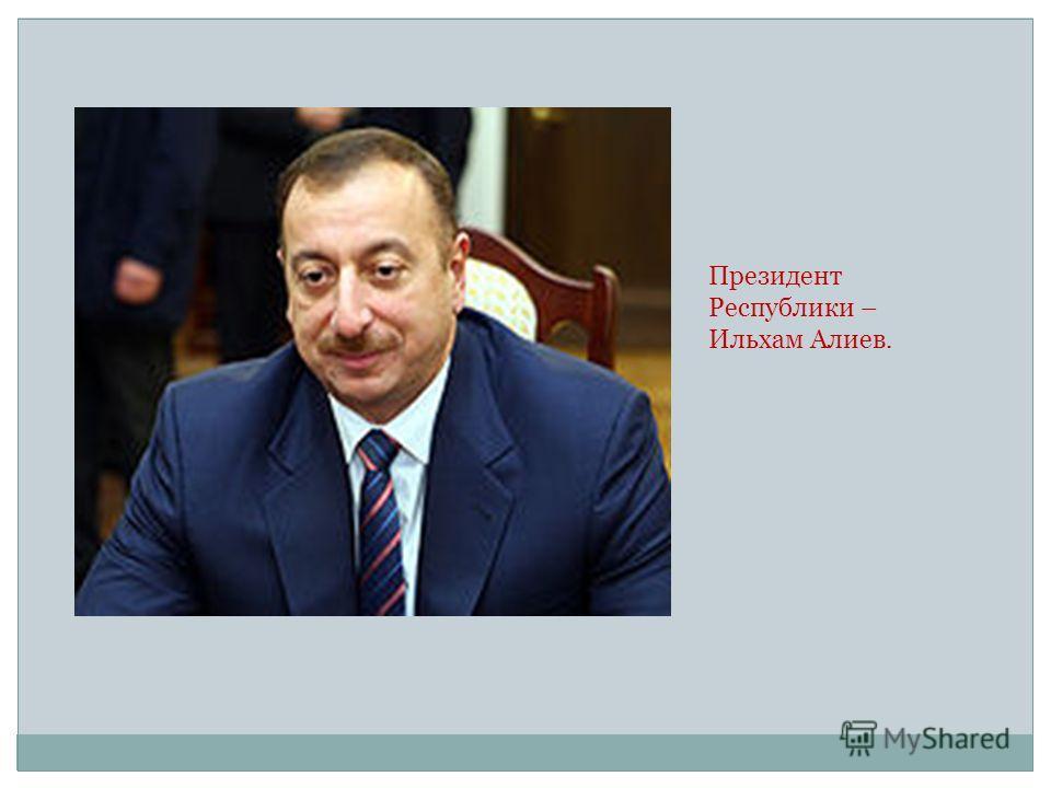 Президент Республики – Ильхам Алиев.