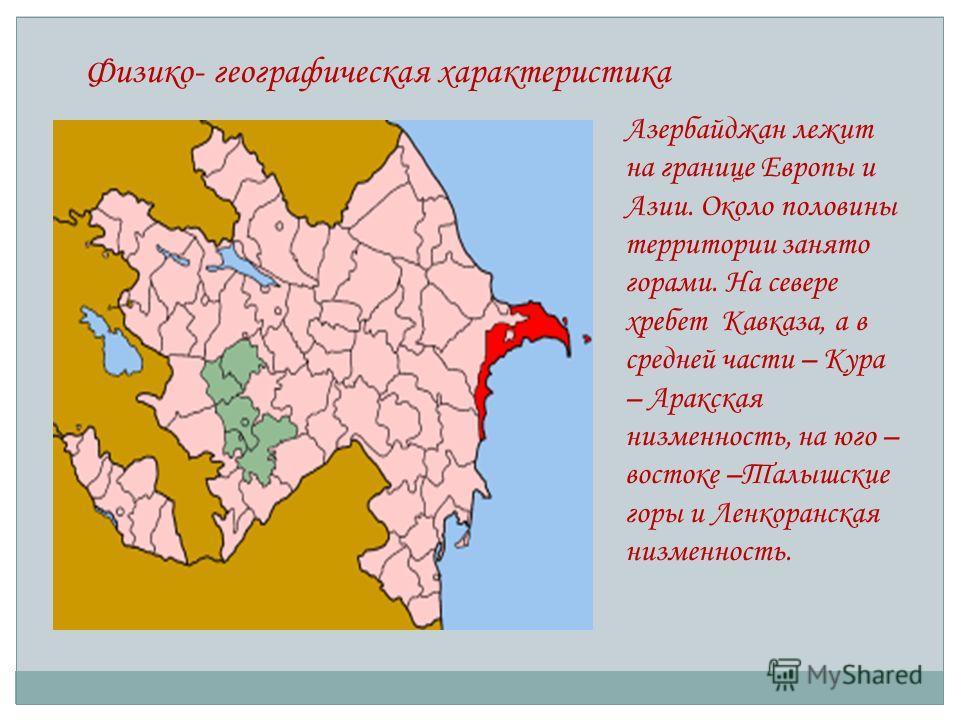 Физико- географическая характеристика Азербайджан лежит на границе Европы и Азии. Около половины территории занято горами. На севере хребет Кавказа, а в средней части – Кура – Аракская низменность, на юго – востоке –Талышские горы и Ленкоранская низм