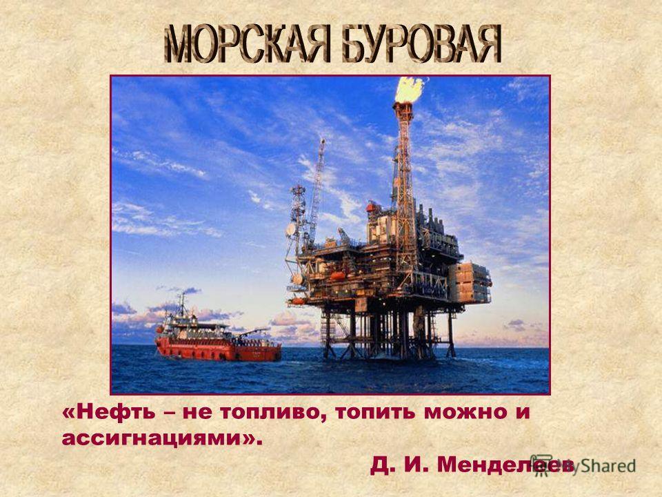 «Нефть – не топливо, топить можно и ассигнациями». Д. И. Менделеев