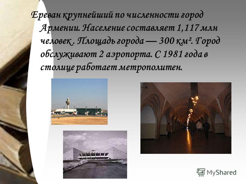 Ереван крупнейший по численности город Армении. Население составляет 1,117 млн человек. Площадь города 300 км². Город обслуживают 2 аэропорта. С 1981 года в столице работает метрополитен.