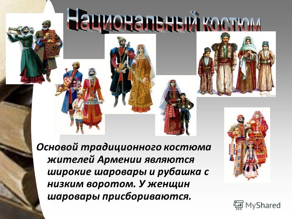 Основой традиционного костюма жителей Армении являются широкие шаровары и рубашка с низким воротом. У женщин шаровары присбориваются.