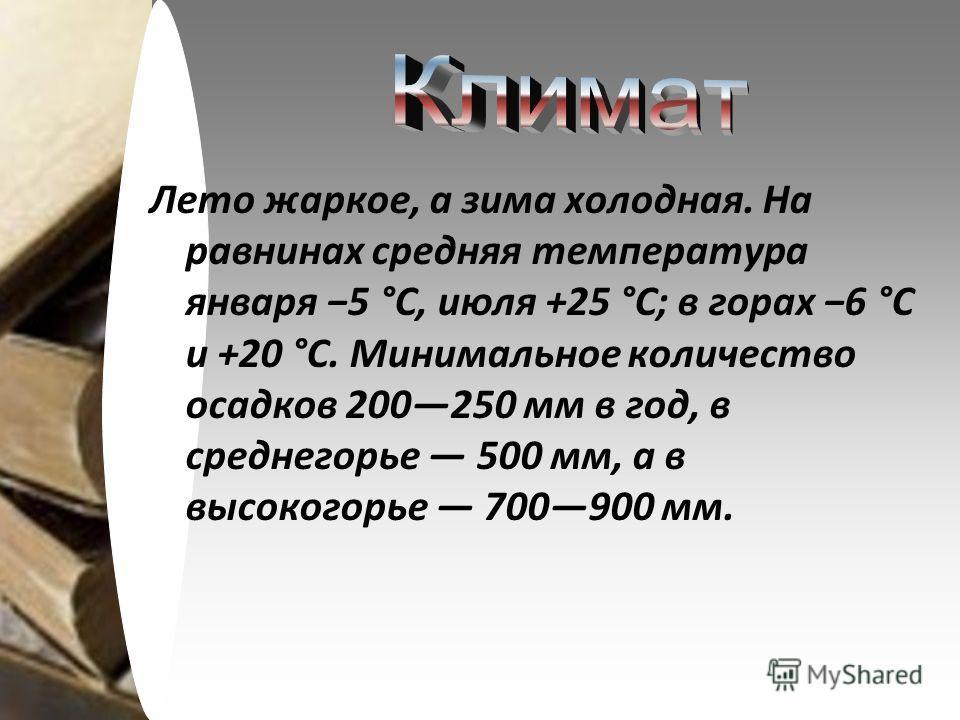 Лето жаркое, а зима холодная. На равнинах средняя температура января 5 °C, июля +25 °C; в горах 6 °C и +20 °C. Минимальное количество осадков 200250 мм в год, в среднегорье 500 мм, а в высокогорье 700900 мм.