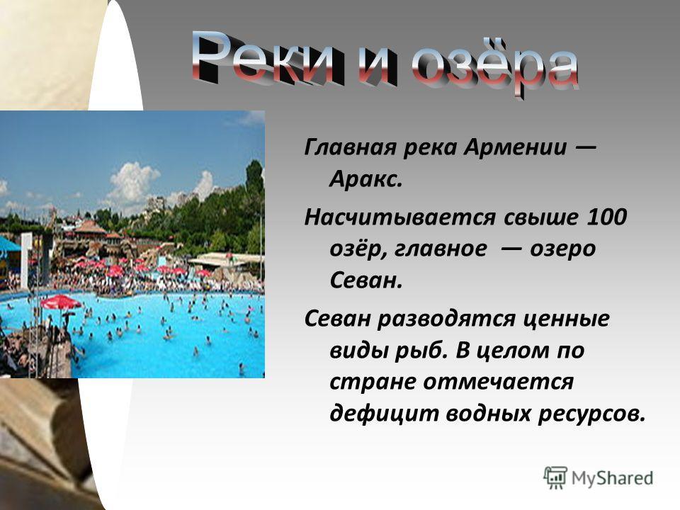 Главная река Армении Аракс. Насчитывается свыше 100 озёр, главное озеро Севан. Севан разводятся ценные виды рыб. В целом по стране отмечается дефицит водных ресурсов.