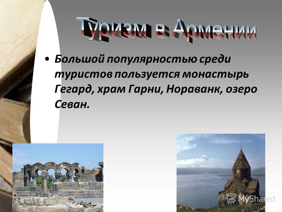 Большой популярностью среди туристов пользуется монастырь Гегард, храм Гарни, Нораванк, озеро Севан.