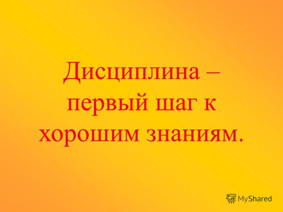 Дисциплина – первый шаг к хорошим знаниям.