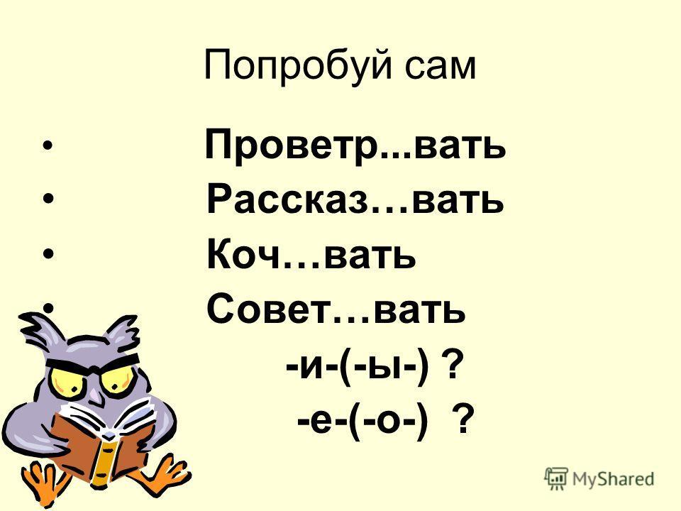 Попробуй сам Проветр...вать Рассказ…вать Коч…вать Совет…вать -и-(-ы-) ? -е-(-о-) ?