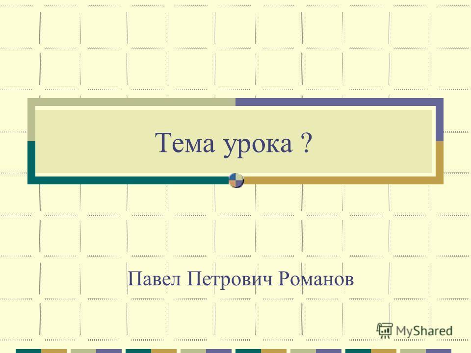Тема урока ? Павел Петрович Романов